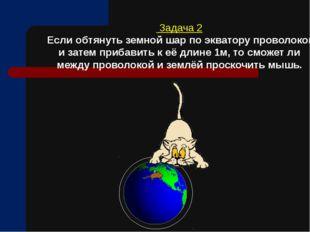 Задача 2 Если обтянуть земной шар по экватору проволокой и затем прибавить к