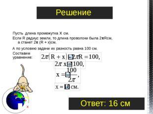 Пусть длина промежутка х см. Если R радиус земли, то длина проволоки была 2R