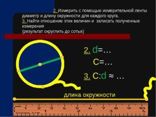 2. d=… С=… 3. С:d ≈ … 2. Измерить с помощью измерительной ленты диаметр и дл