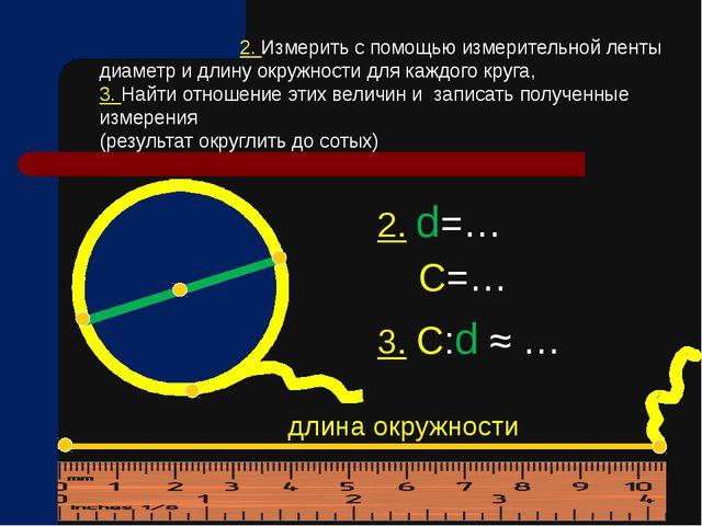2. d=… С=… 3. С:d ≈ … 2. Измерить с помощью измерительной ленты диаметр и дл...