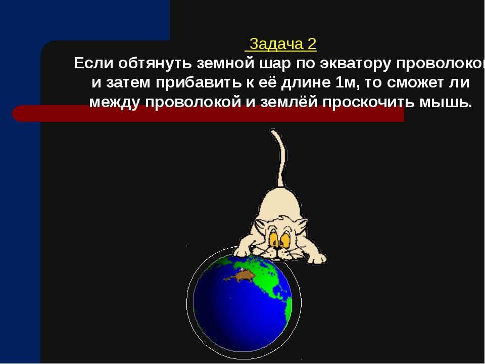 Задача 2 Если обтянуть земной шар по экватору проволокой и затем прибавить к...