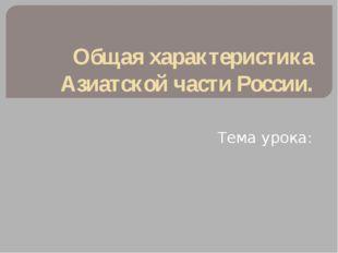 Общая характеристика Азиатской части России. Тема урока: