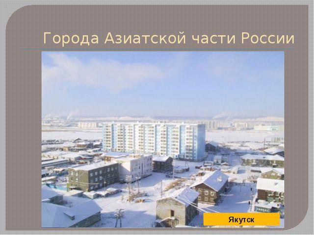 Города Азиатской части России Новосибирск Норильск Омск Якутск