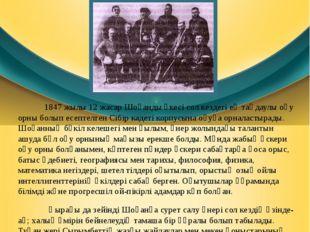 1847 жылы12 жасар Шоқанды әкесі сол кездегі ең таңдаулы оқу орны болып есеп