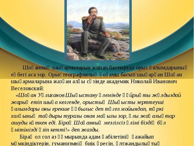 Шоқан Уәлиханов шығармалары Шоқанның шығармаларын жинап бастыруда орыс ғалымд...