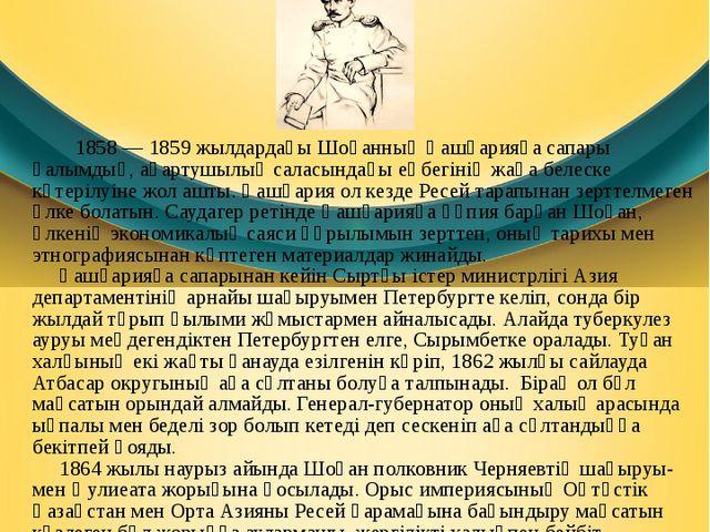 Қашғарияғасапары 1858—1859 жылдардағыШоқанның Қашғарияға сапары ғалымдық,...