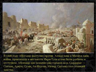 В 1446 году Абулхаир выступил против Ахмад хана и Махмуд хана, война произзо