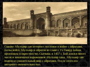 Однако Абулхаир хан потерпел жестокое в войне с ойратами. Битва войск Абулха
