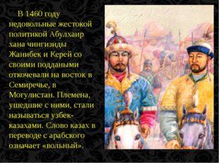В 1460 году недовольные жестокой политикой Абулхаир хана чингизиды Жанибек и