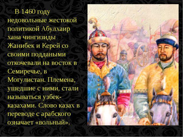 В 1460 году недовольные жестокой политикой Абулхаир хана чингизиды Жанибек и...