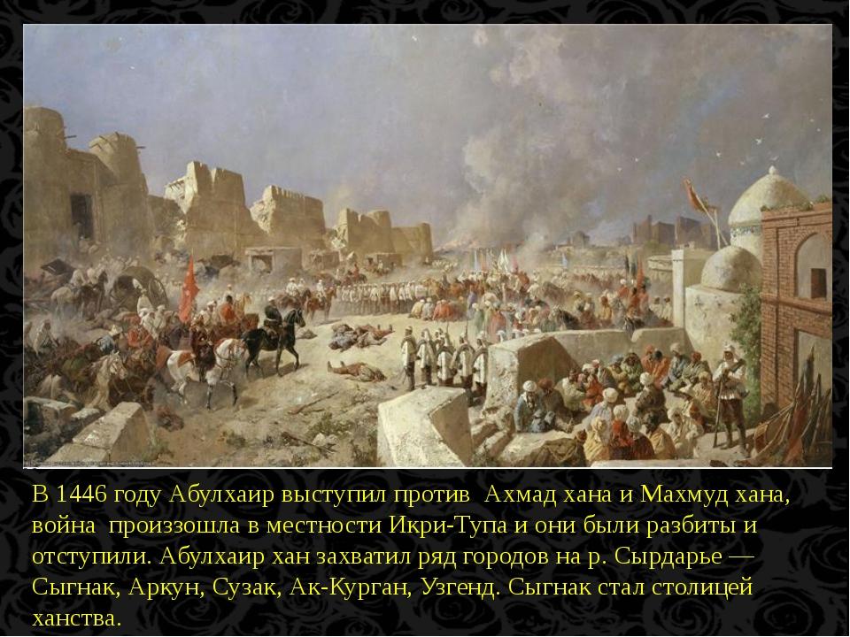 В 1446 году Абулхаир выступил против Ахмад хана и Махмуд хана, война произзо...