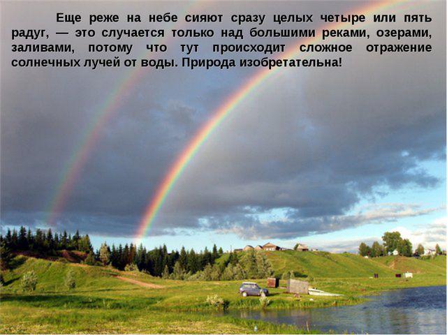 Еще реже на небе сияют сразу целых четыре или пять радуг, — это случается то...