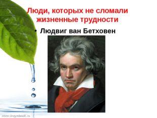 Люди, которых не сломали жизненные трудности Людвиг ван Бетховен