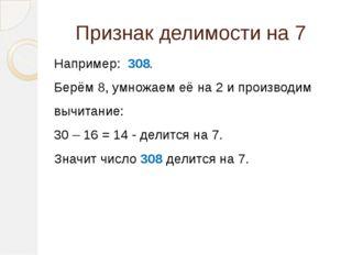 Признак делимости на 7  Например: 308. Берём 8, умножаем её на 2 и производ