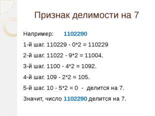 Признак делимости на 7  Например: 1102290 1-й шаг. 110229 - 0*2 = 110229 2-й
