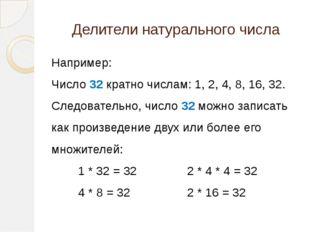 Делители натурального числа Например: Число 32 кратно числам: 1, 2, 4, 8, 16,