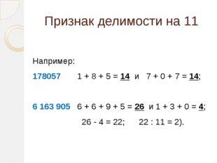 Признак делимости на 11  Например: 178057 1 + 8 + 5 = 14 и 7 + 0 + 7 = 14; 6