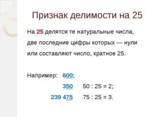 Признак делимости на 25  На 25 делятся те натуральные числа, две последние ц
