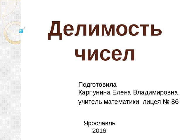 Делимость чисел Подготовила Карпунина Елена Владимировна, учитель математики...