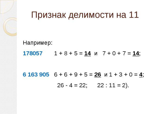 Признак делимости на 11  Например: 178057 1 + 8 + 5 = 14 и 7 + 0 + 7 = 14; 6...