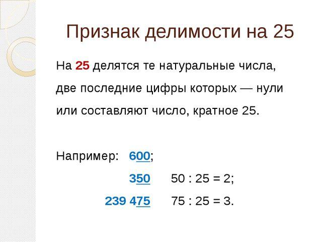 Признак делимости на 25  На 25 делятся те натуральные числа, две последние ц...