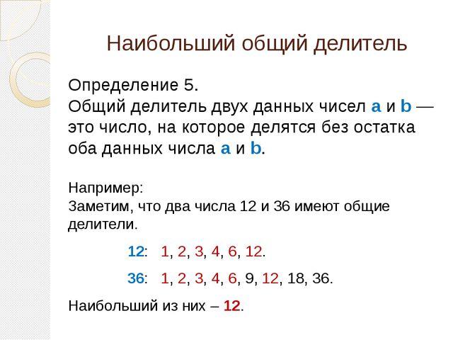 Наибольший общий делитель Определение 5. Общий делитель двух данных чисел a и...