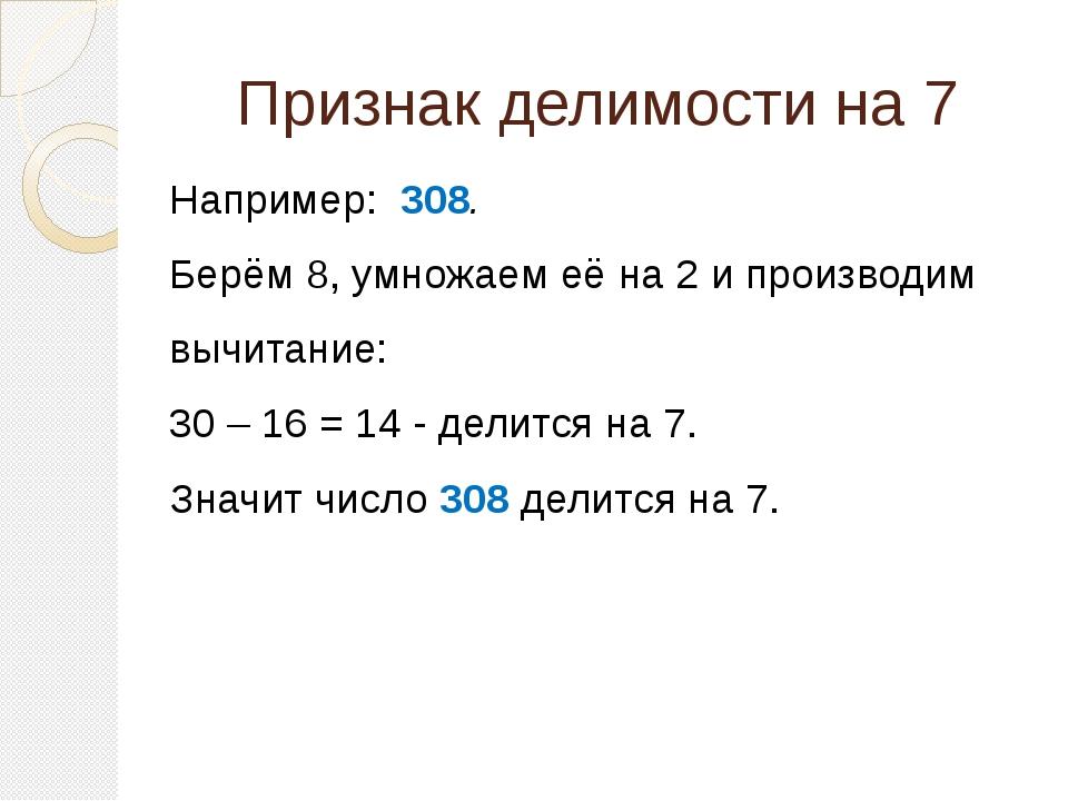 Признак делимости на 7  Например: 308. Берём 8, умножаем её на 2 и производ...