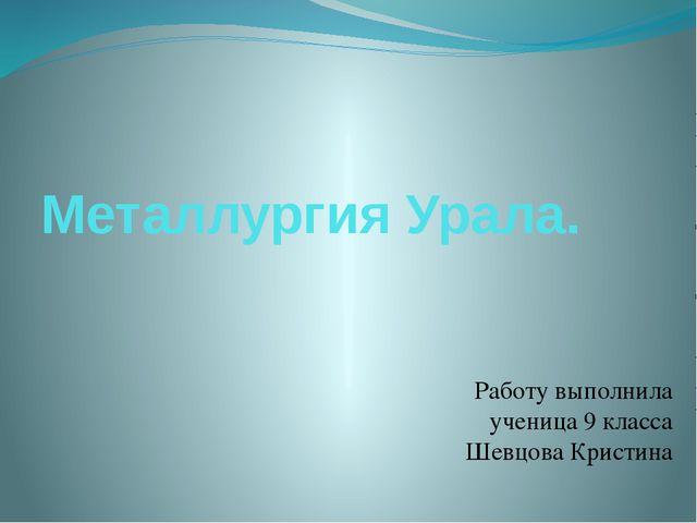 Металлургия Урала. Работу выполнила ученица 9 класса Шевцова Кристина