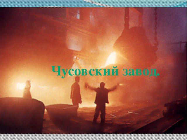 Чусовский завод.