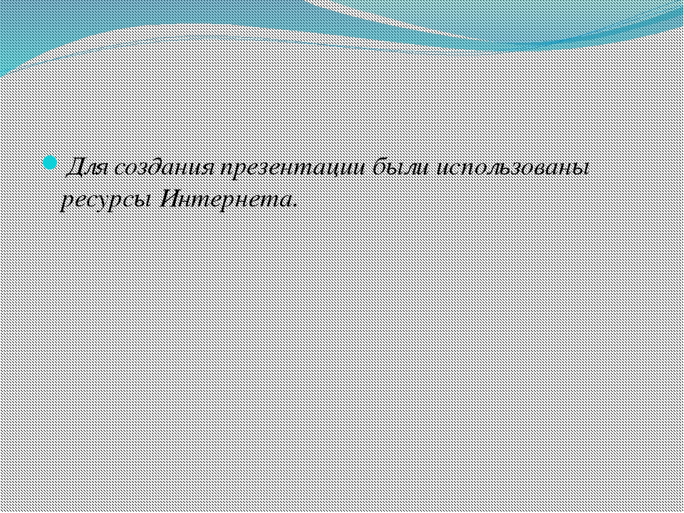 Для создания презентации были использованы ресурсы Интернета.