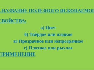 1.НАЗВАНИЕ ПОЛЕЗНОГО ИСКОПАЕМОГО 2.СВОЙСТВА: а) Цвет б) Твёрдое или жидкое в)