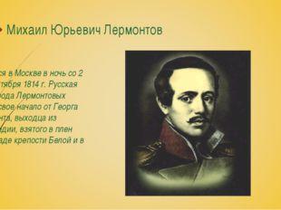 Михаил Юрьевич Лермонтов Родился в Москве в ночь со 2 на 3 октября 1814 г. Ру
