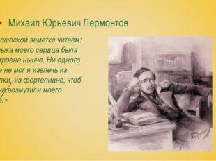 Михаил Юрьевич Лермонтов В юношеской заметке читаем: «Музыка моего сердца был