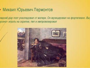Михаил Юрьевич Лермонтов Этот редкий дар поэт унаследовал от матери. Он музиц