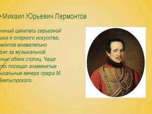 Михаил Юрьевич Лермонтов Истинный ценитель серьезной музыки и оперного искусс