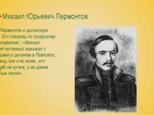 Михаил Юрьевич Лермонтов Любил Лермонтов и цыганскую музыку. Его товарищ по г