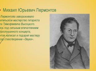 Михаил Юрьевич Лермонтов Не раз Лермонтова завораживало исполнительское масте