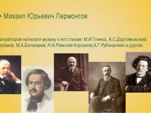 Михаил Юрьевич Лермонтов 800 композиторов написали музыку к его стихам: М.И Г