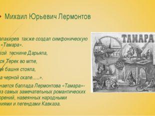 Михаил Юрьевич Лермонтов М.А.Балакирев также создал симфоническую поэму «Тама