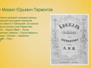 Михаил Юрьевич Лермонтов Значительно расширил жанровые границы музыкального в