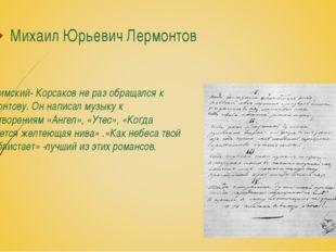 Михаил Юрьевич Лермонтов Н.А.Римский- Корсаков не раз обращался к Лермонтову.