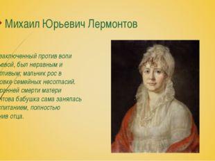Михаил Юрьевич Лермонтов Брак, заключенный против воли Арсеньевой, был нерав