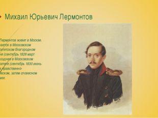 Михаил Юрьевич Лермонтов С 1827 Лермонтов живет в Москве. Он обучается в Моск