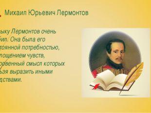 Михаил Юрьевич Лермонтов Музыку Лермонтов очень любил. Она была его постоянно