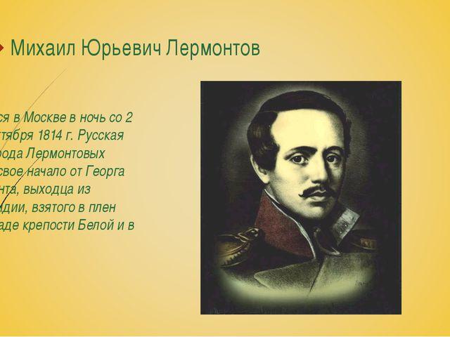 Михаил Юрьевич Лермонтов Родился в Москве в ночь со 2 на 3 октября 1814 г. Ру...
