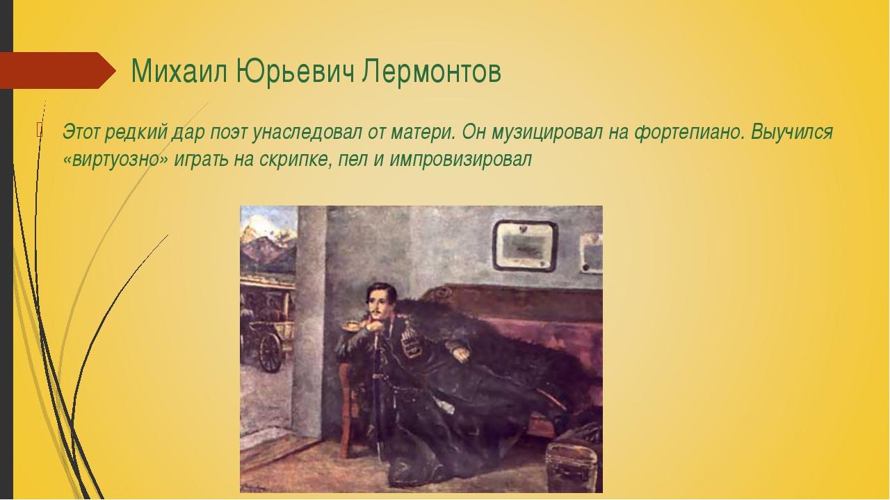Михаил Юрьевич Лермонтов Этот редкий дар поэт унаследовал от матери. Он музиц...