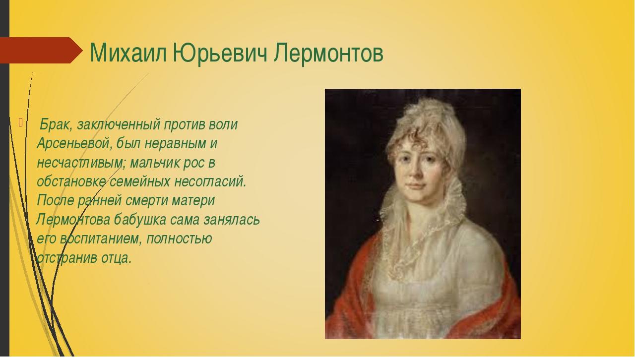 Михаил Юрьевич Лермонтов Брак, заключенный против воли Арсеньевой, был нерав...