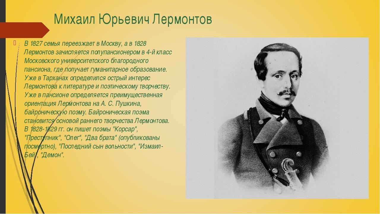 Михаил Юрьевич Лермонтов В 1827 семья переезжает в Москву, а в 1828 Лермонтов...