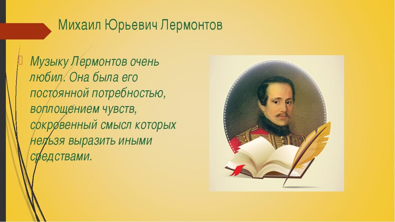 Михаил Юрьевич Лермонтов Музыку Лермонтов очень любил. Она была его постоянно...