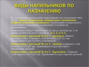 По назначению напильники подразделяет на следующие пять групп: общего назначе